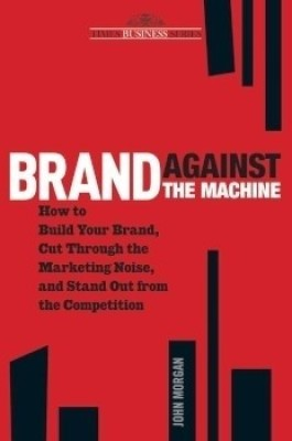 Buy Brand Against the Machine: How to Build Your Brand, Cut Through the Marketing Noise, and Stand Out from the Competitions: Book